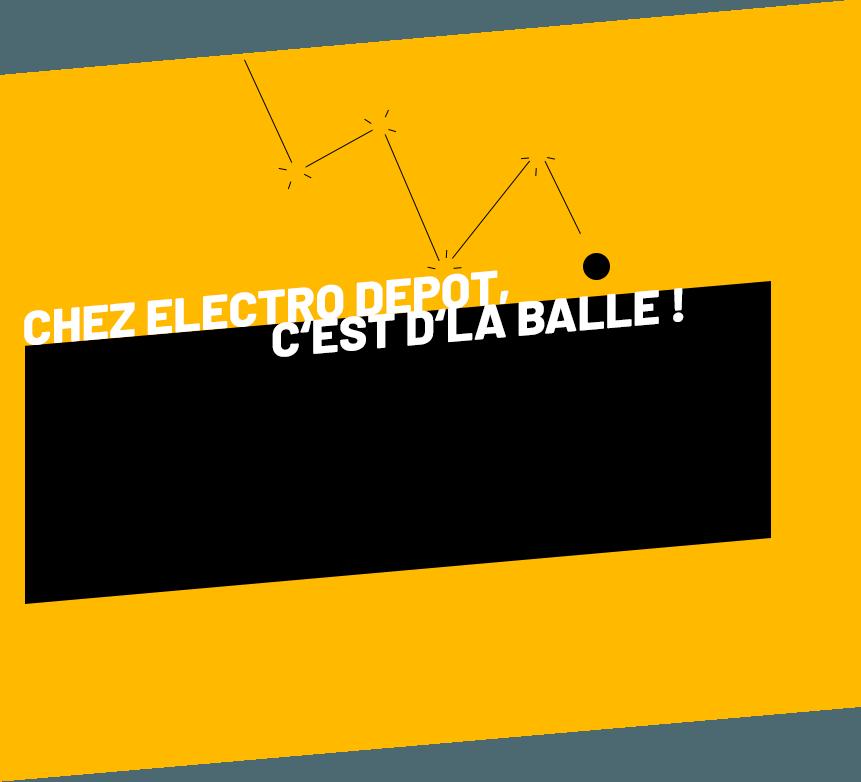 Chez Electro Depot, c'est d'la balle !